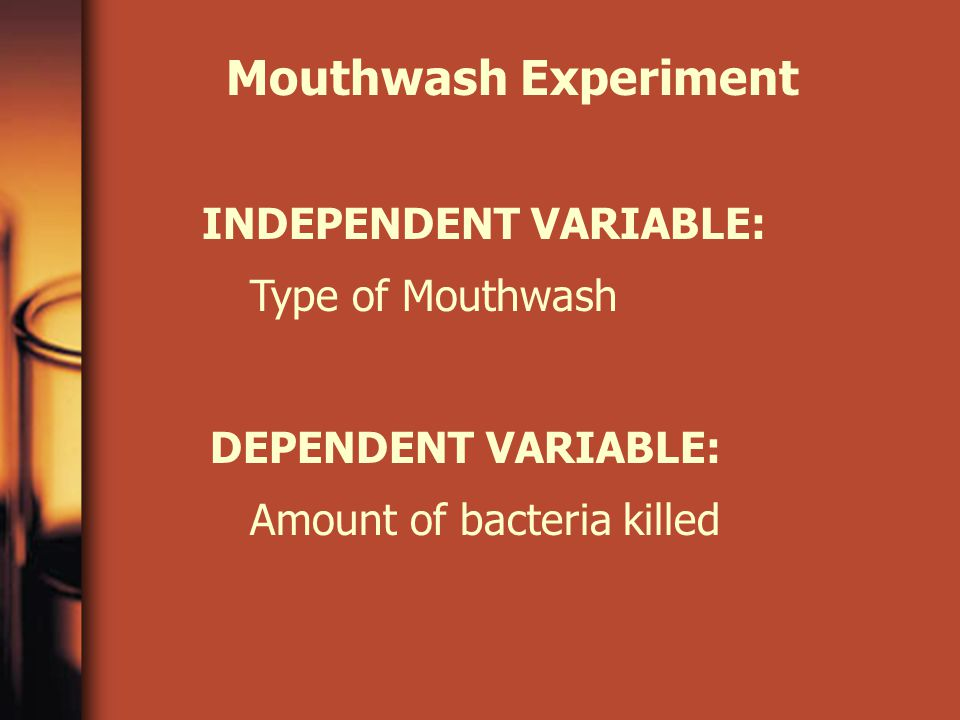 Mouthwash Experiment INDEPENDENT VARIABLE: DEPENDENT VARIABLE: Type of Mouthwash Amount of bacteria killed