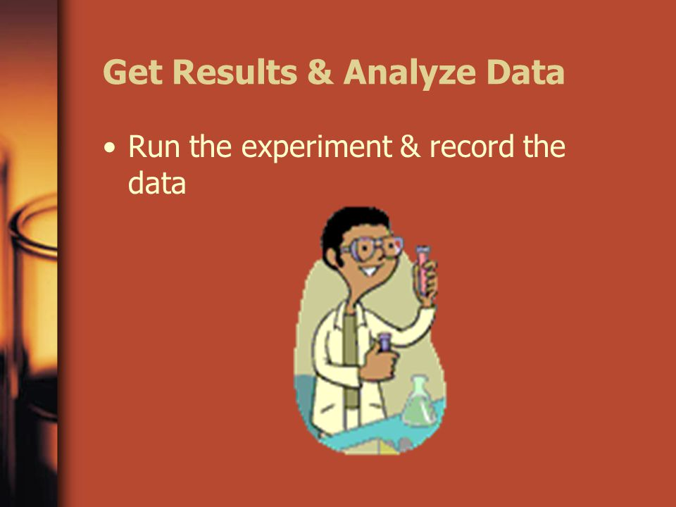 Get Results & Analyze Data Run the experiment & record the data