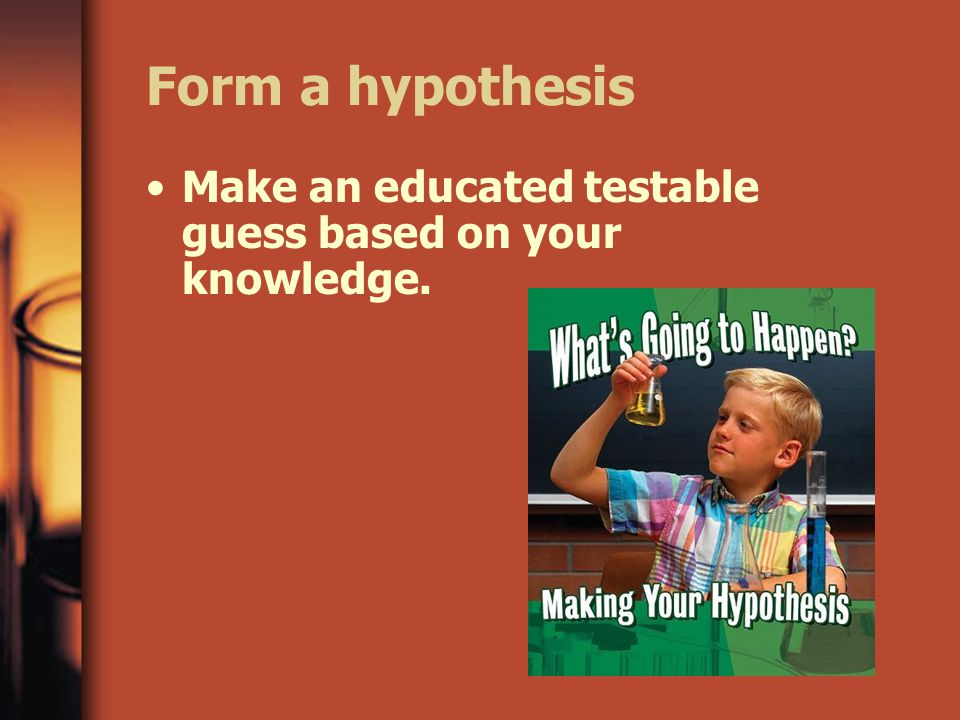 Form a hypothesis Make an educated testable guess based on your knowledge.
