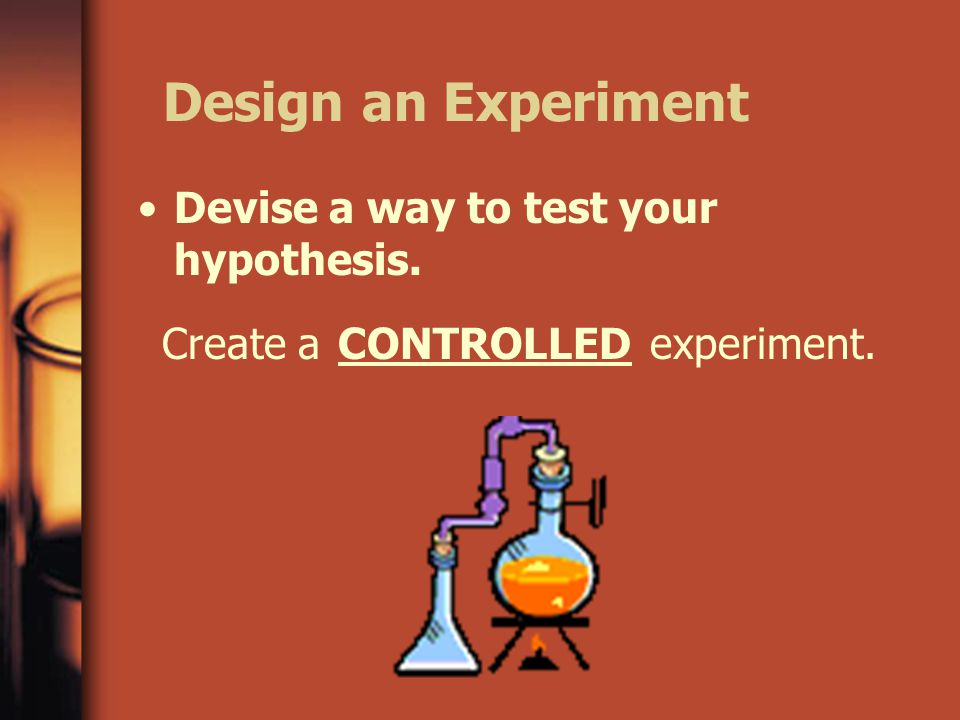 Design an Experiment Devise a way to test your hypothesis. Create aCONTROLLEDexperiment.