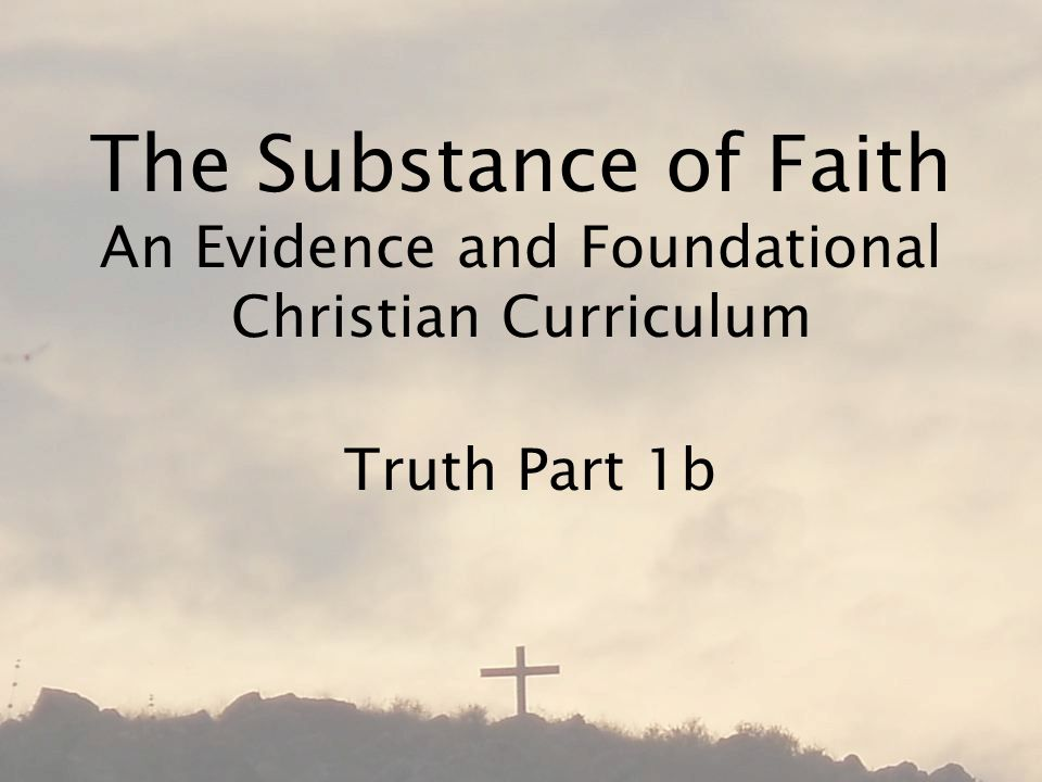 The Substance of Faith An Evidence and Foundational Christian Curriculum Truth Part 1b