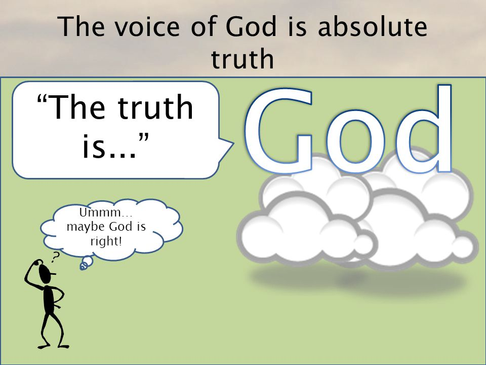 The voice of God is absolute truth Ummm… maybe God is right! The truth is...