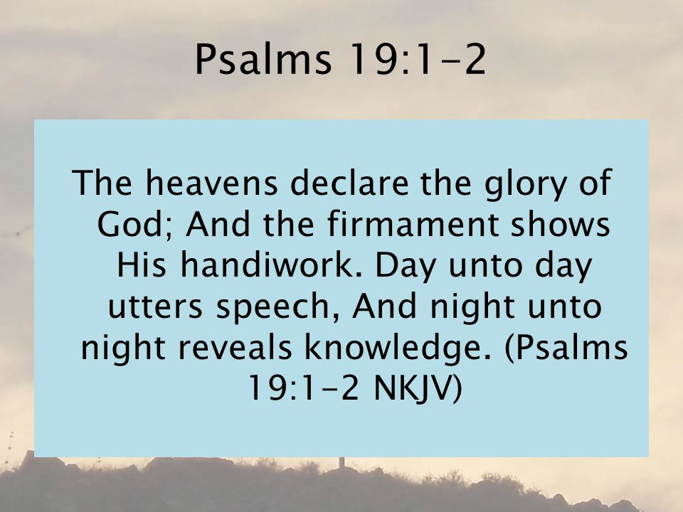 Psalms 19:1-2 The heavens declare the glory of God; And the firmament shows His handiwork.