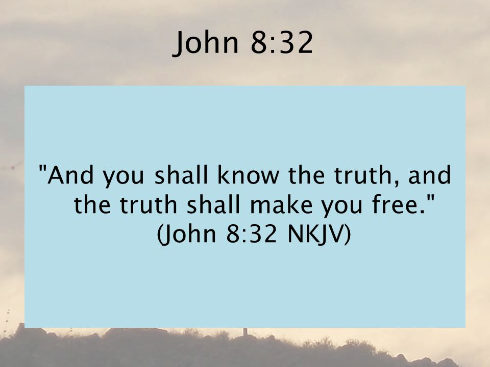 John 8:32 And you shall know the truth, and the truth shall make you free. (John 8:32 NKJV)
