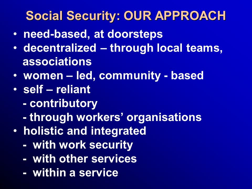 Social Security: OUR APPROACH need-based, at doorsteps decentralized – through local teams, associations women – led, community - based self – reliant - contributory - through workers' organisations holistic and integrated - with work security - with other services - within a service