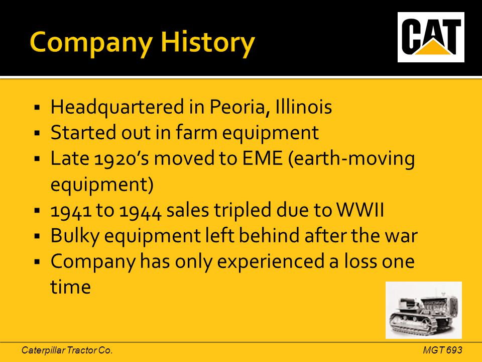  Headquartered in Peoria, Illinois  Started out in farm equipment  Late 1920's moved to EME (earth-moving equipment)  1941 to 1944 sales tripled due to WWII  Bulky equipment left behind after the war  Company has only experienced a loss one time Caterpillar Tractor Co.MGT 693