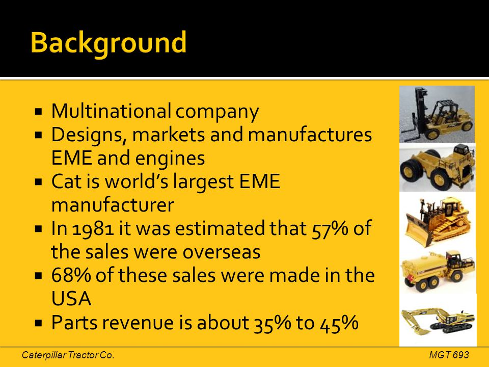  Multinational company  Designs, markets and manufactures EME and engines  Cat is world's largest EME manufacturer  In 1981 it was estimated that 57% of the sales were overseas  68% of these sales were made in the USA  Parts revenue is about 35% to 45% Caterpillar Tractor Co.MGT 693