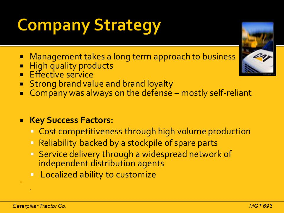  Management takes a long term approach to business  High quality products  Effective service  Strong brand value and brand loyalty  Company was always on the defense – mostly self-reliant  Key Success Factors:  Cost competitiveness through high volume production  Reliability backed by a stockpile of spare parts  Service delivery through a widespread network of independent distribution agents  Localized ability to customize .