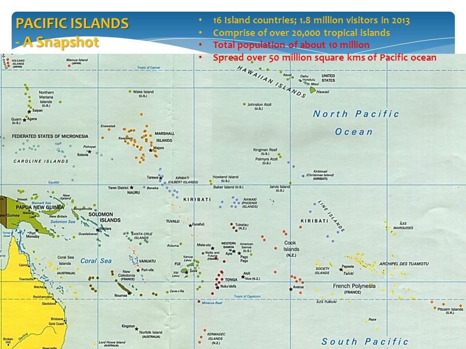 16 Island countries; 1.8 million visitors in 2013 Comprise of over 20,000 tropical islands Total population of about 10 million Spread over 50 million square kms of Pacific ocean PACIFIC ISLANDS A Snapshot - A Snapshot