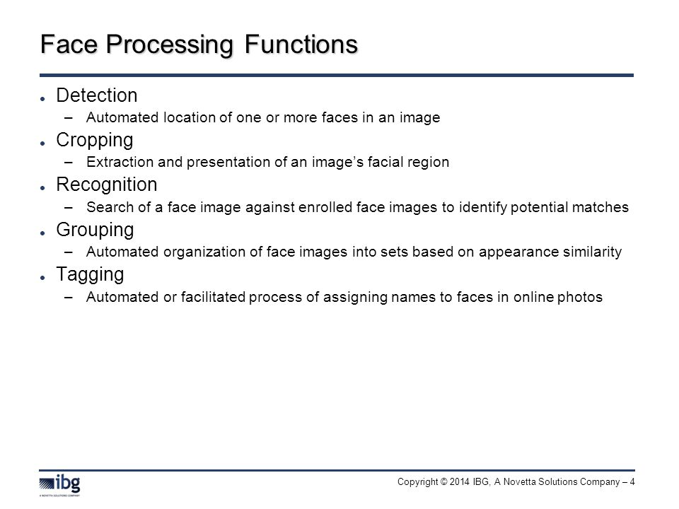 Copyright © 2014 IBG, A Novetta Solutions Company – 4 Face Processing Functions Detection –Automated location of one or more faces in an image Cropping –Extraction and presentation of an image's facial region Recognition –Search of a face image against enrolled face images to identify potential matches Grouping –Automated organization of face images into sets based on appearance similarity Tagging –Automated or facilitated process of assigning names to faces in online photos
