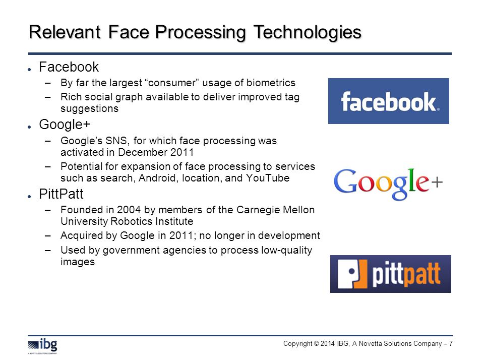 Copyright © 2014 IBG, A Novetta Solutions Company – 7 Relevant Face Processing Technologies Facebook –By far the largest consumer usage of biometrics –Rich social graph available to deliver improved tag suggestions Google+ –Google s SNS, for which face processing was activated in December 2011 –Potential for expansion of face processing to services such as search, Android, location, and YouTube PittPatt –Founded in 2004 by members of the Carnegie Mellon University Robotics Institute –Acquired by Google in 2011; no longer in development –Used by government agencies to process low-quality images