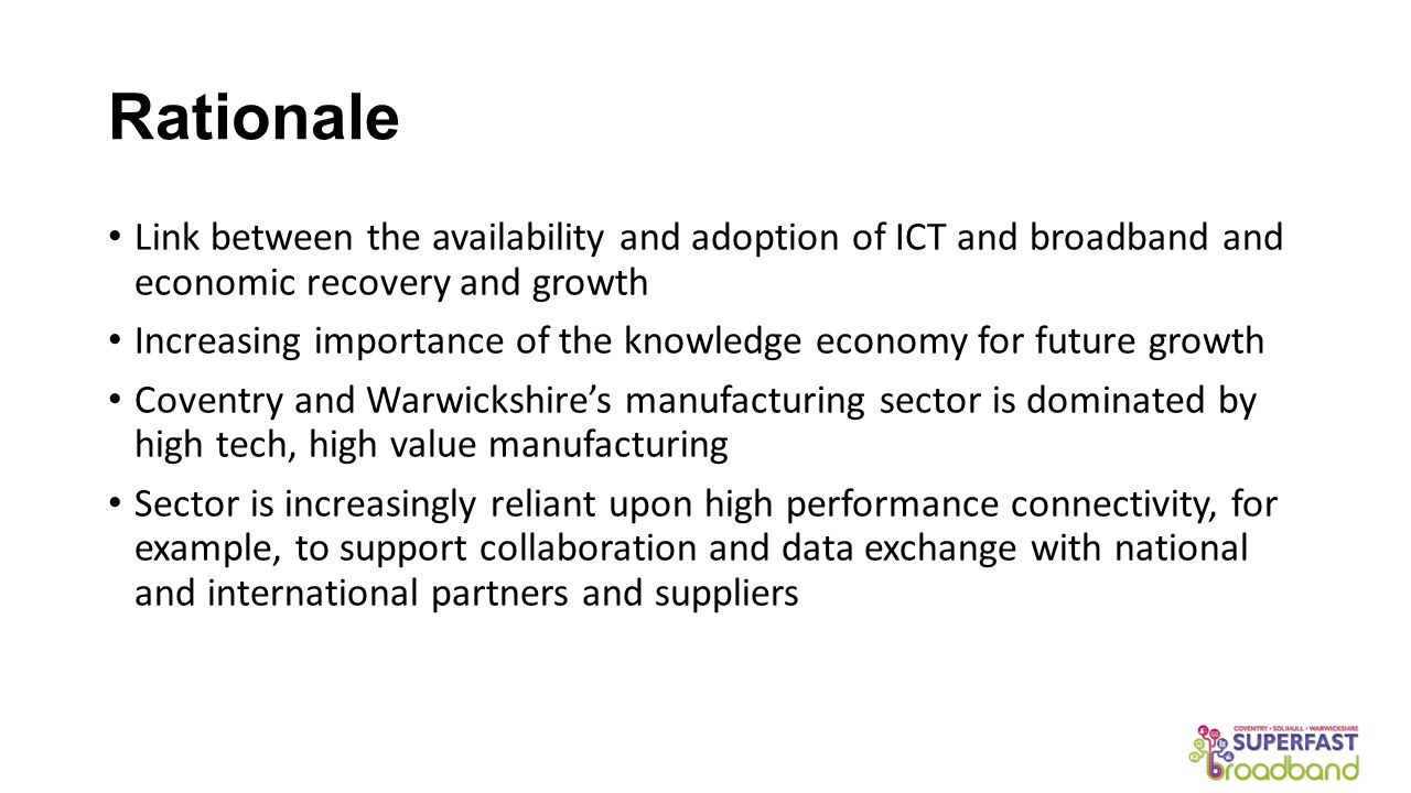 Rationale Link between the availability and adoption of ICT and broadband and economic recovery and growth Increasing importance of the knowledge economy for future growth Coventry and Warwickshire's manufacturing sector is dominated by high tech, high value manufacturing Sector is increasingly reliant upon high performance connectivity, for example, to support collaboration and data exchange with national and international partners and suppliers