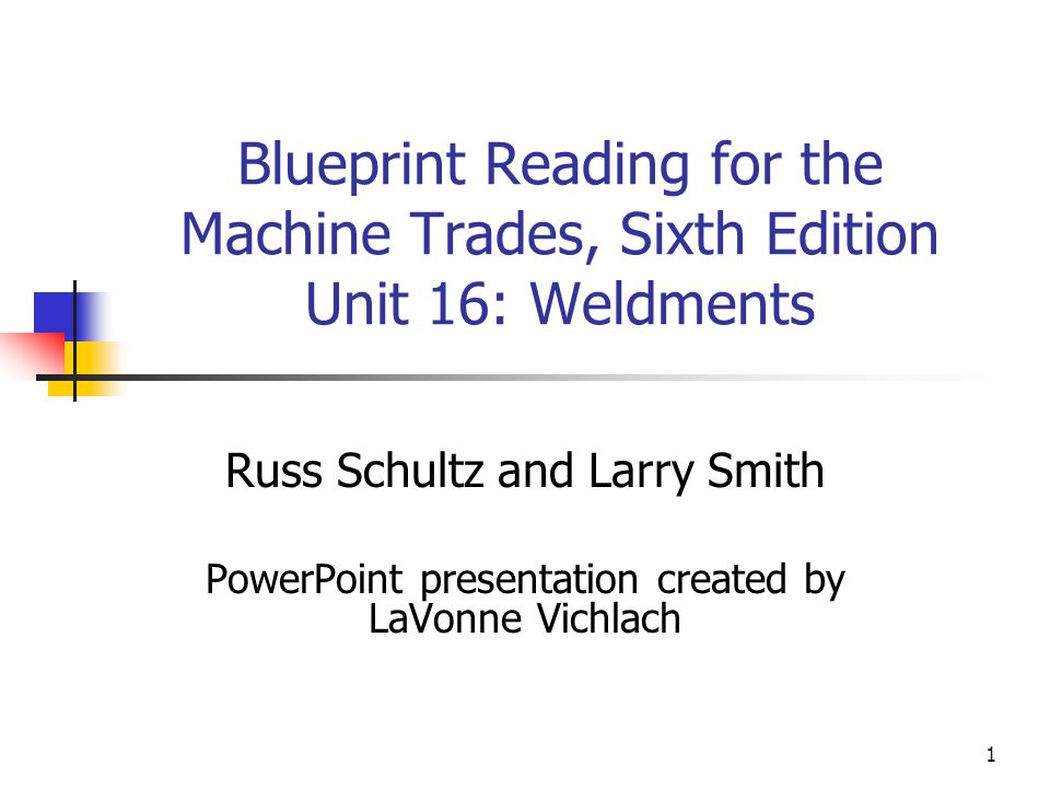 1 blueprint reading for the machine trades sixth edition unit 16 1 1 blueprint reading for the machine trades sixth edition unit 16 weldments russ schultz and larry smith powerpoint presentation created by lavonne malvernweather Image collections