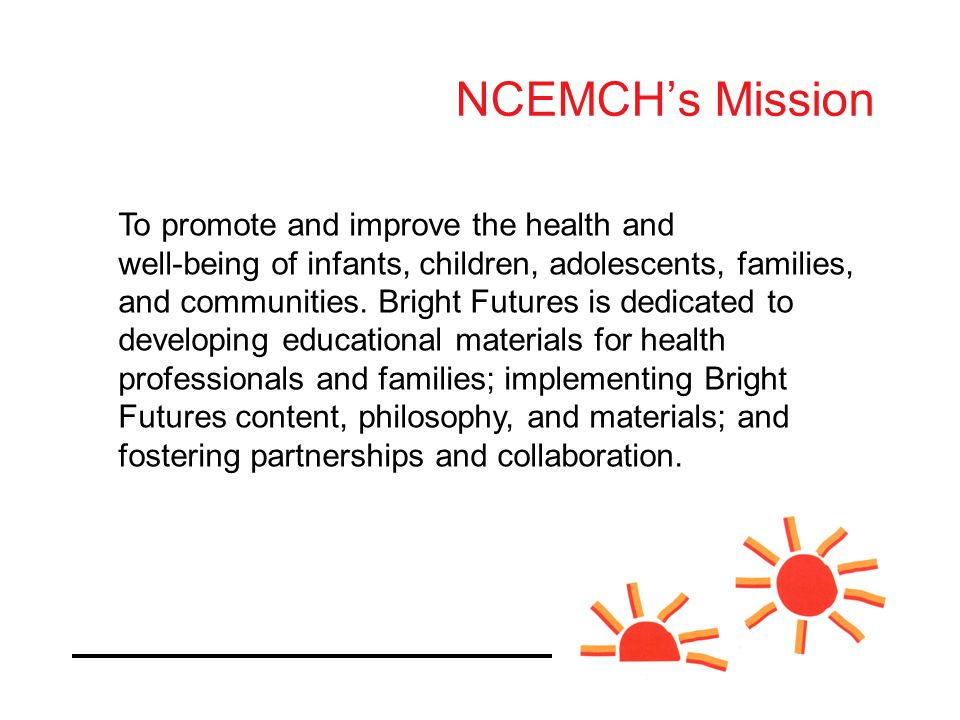 The National Center for Education in Maternal and Child Health provides national leadership to the maternal and child health community in three key areas NCEMCH's Mission To promote and improve the health and well-being of infants, children, adolescents, families, and communities.