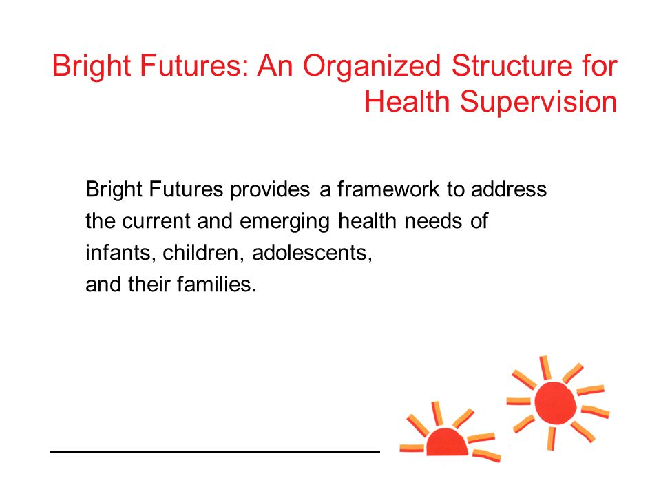 Bright Futures provides a framework to address the current and emerging health needs of infants, children, adolescents, and their families.