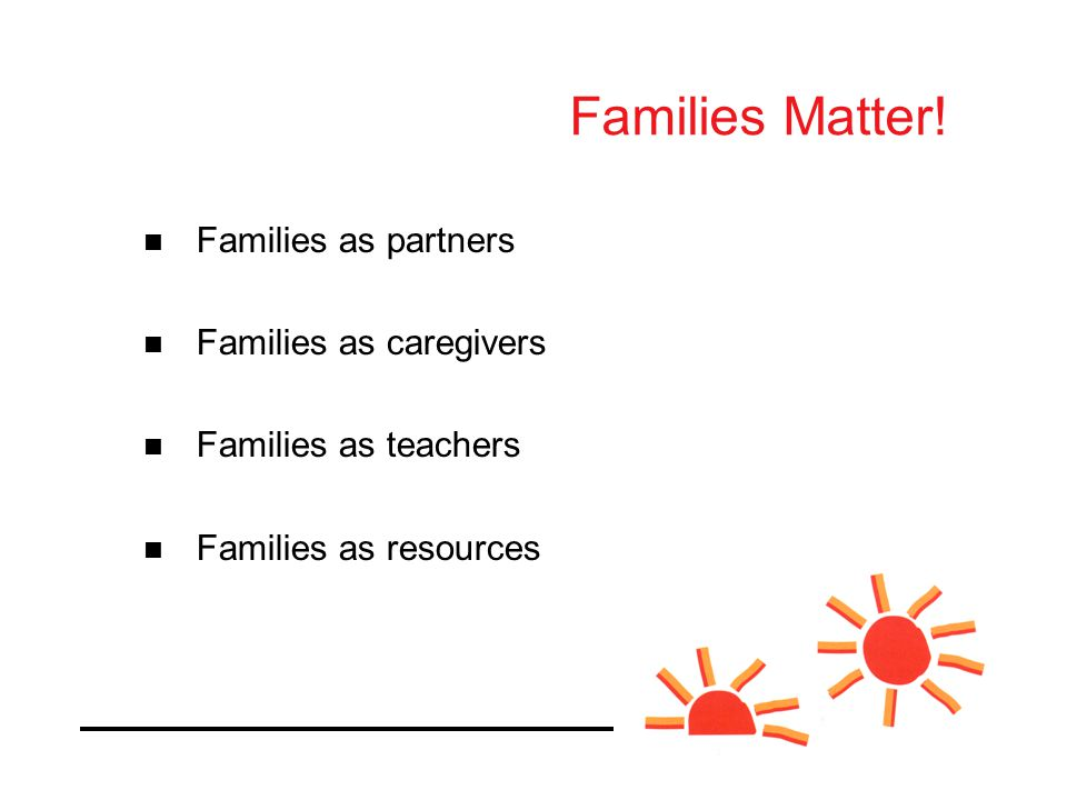 Families as partners Families as caregivers Families as teachers Families as resources Families Matter!