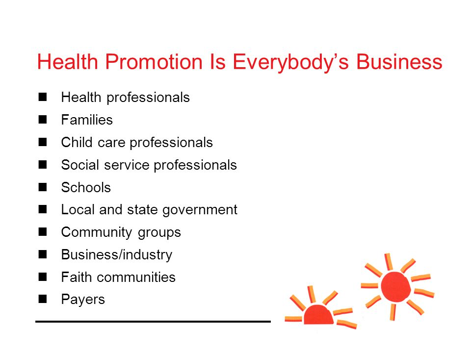 Health professionals Families Child care professionals Social service professionals Schools Local and state government Community groups Business/industry Faith communities Payers Health Promotion Is Everybody's Business