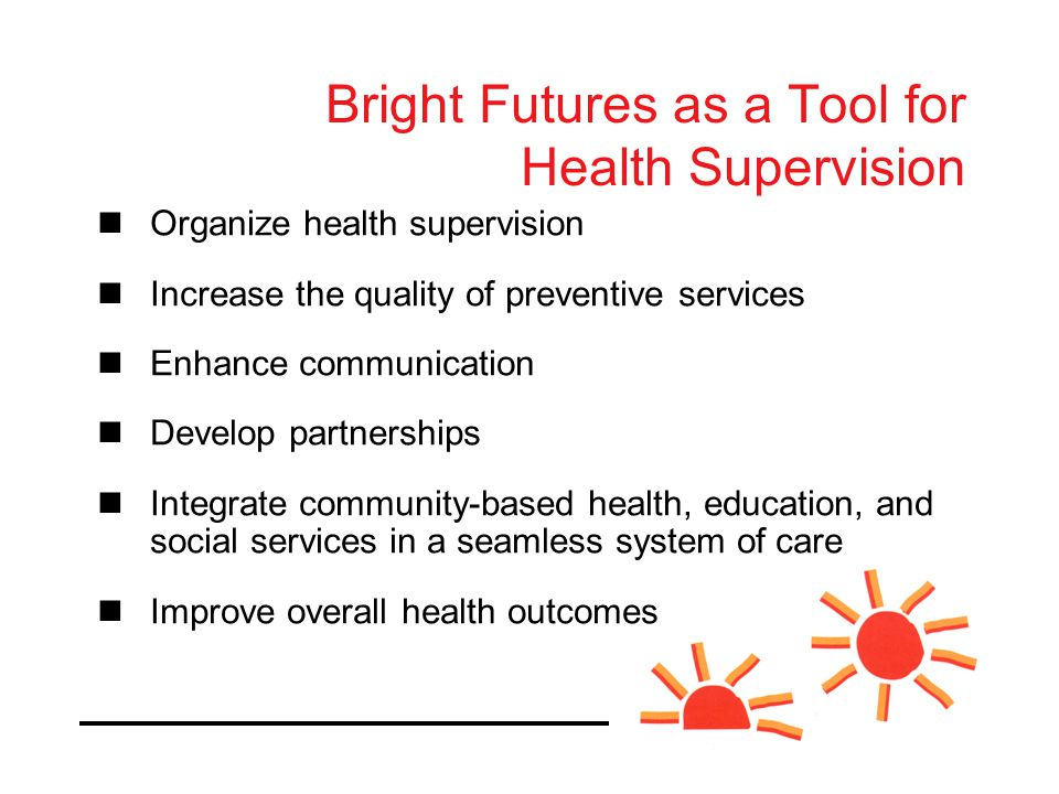 Bright Futures as a Tool for Health Supervision Organize health supervision Increase the quality of preventive services Enhance communication Develop partnerships Integrate community-based health, education, and social services in a seamless system of care Improve overall health outcomes