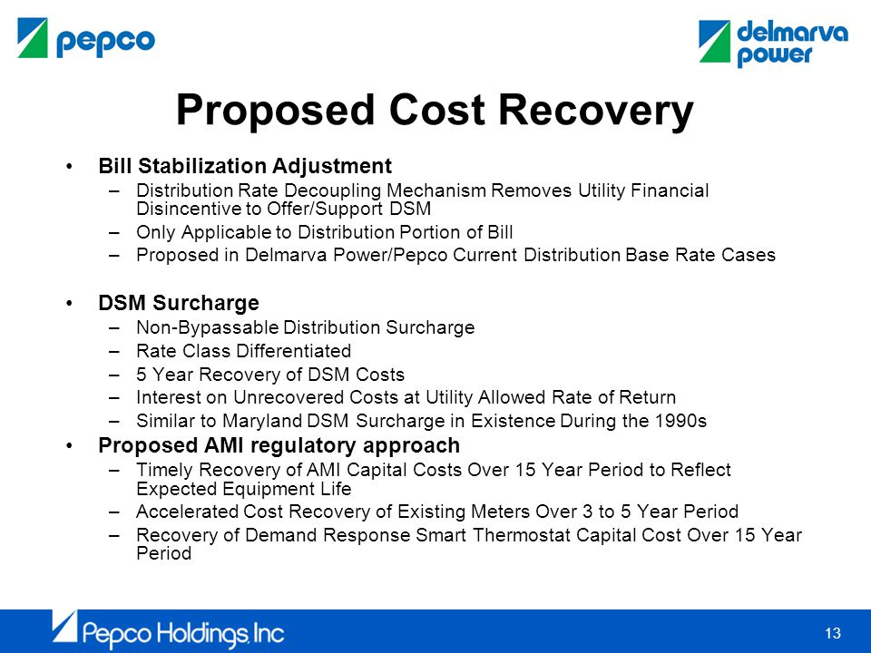 13 Proposed Cost Recovery Bill Stabilization Adjustment –Distribution Rate Decoupling Mechanism Removes Utility Financial Disincentive to Offer/Support DSM –Only Applicable to Distribution Portion of Bill –Proposed in Delmarva Power/Pepco Current Distribution Base Rate Cases DSM Surcharge –Non-Bypassable Distribution Surcharge –Rate Class Differentiated –5 Year Recovery of DSM Costs –Interest on Unrecovered Costs at Utility Allowed Rate of Return –Similar to Maryland DSM Surcharge in Existence During the 1990s Proposed AMI regulatory approach –Timely Recovery of AMI Capital Costs Over 15 Year Period to Reflect Expected Equipment Life –Accelerated Cost Recovery of Existing Meters Over 3 to 5 Year Period –Recovery of Demand Response Smart Thermostat Capital Cost Over 15 Year Period