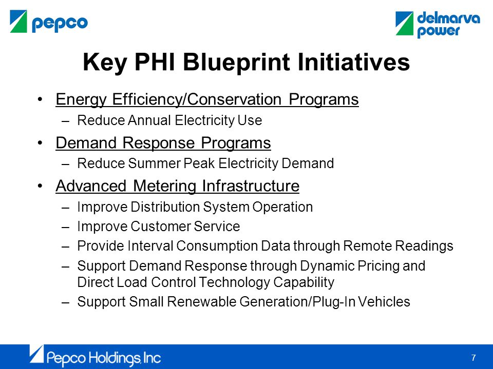 7 Key PHI Blueprint Initiatives Energy Efficiency/Conservation Programs –Reduce Annual Electricity Use Demand Response Programs –Reduce Summer Peak Electricity Demand Advanced Metering Infrastructure –Improve Distribution System Operation –Improve Customer Service –Provide Interval Consumption Data through Remote Readings –Support Demand Response through Dynamic Pricing and Direct Load Control Technology Capability –Support Small Renewable Generation/Plug-In Vehicles