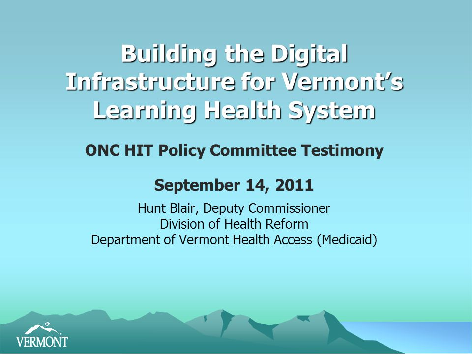 Building the Digital Infrastructure for Vermont's Learning Health System ONC HIT Policy Committee Testimony September 14, 2011 Hunt Blair, Deputy Commissioner Division of Health Reform Department of Vermont Health Access (Medicaid)