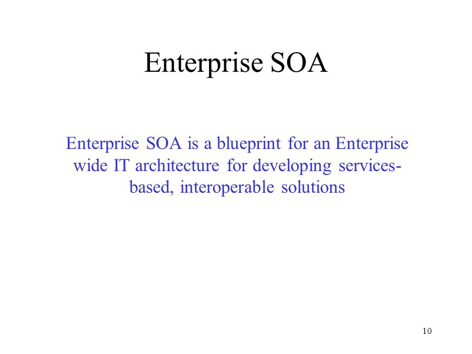 10 Enterprise SOA Enterprise SOA is a blueprint for an Enterprise wide IT architecture for developing services- based, interoperable solutions