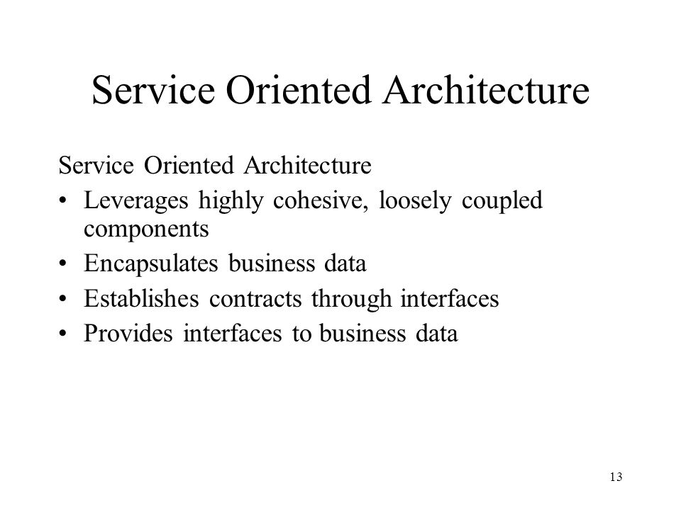 13 Service Oriented Architecture Leverages highly cohesive, loosely coupled components Encapsulates business data Establishes contracts through interfaces Provides interfaces to business data