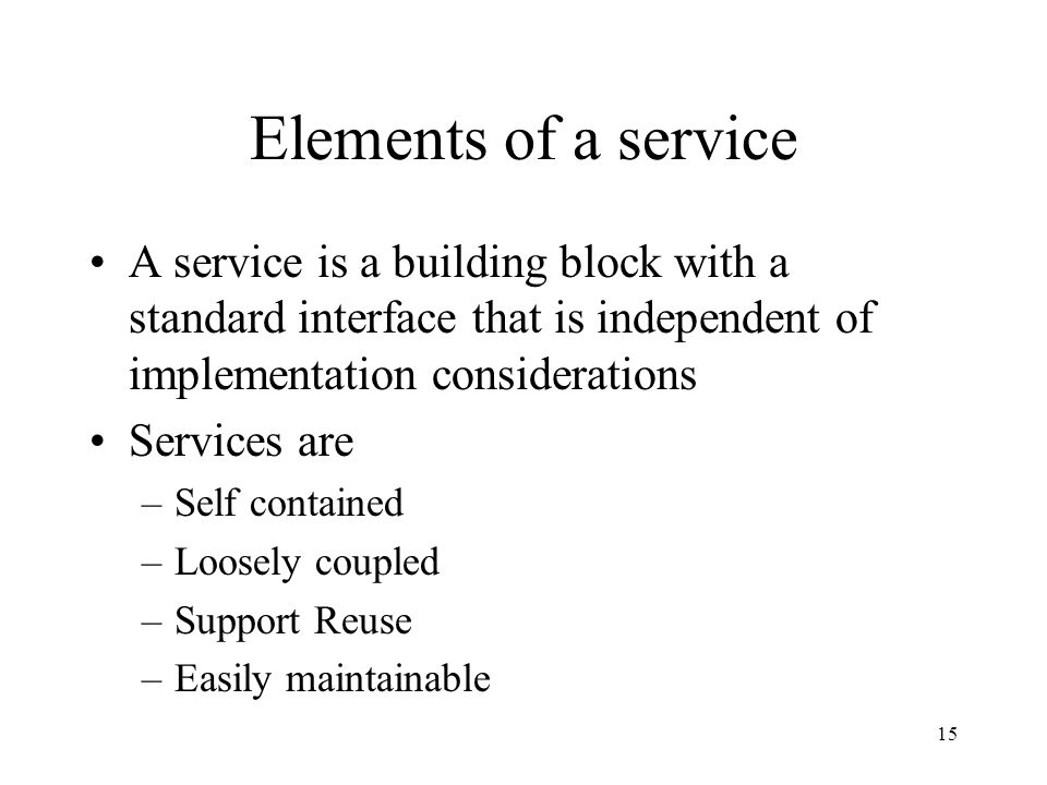 15 Elements of a service A service is a building block with a standard interface that is independent of implementation considerations Services are –Self contained –Loosely coupled –Support Reuse –Easily maintainable