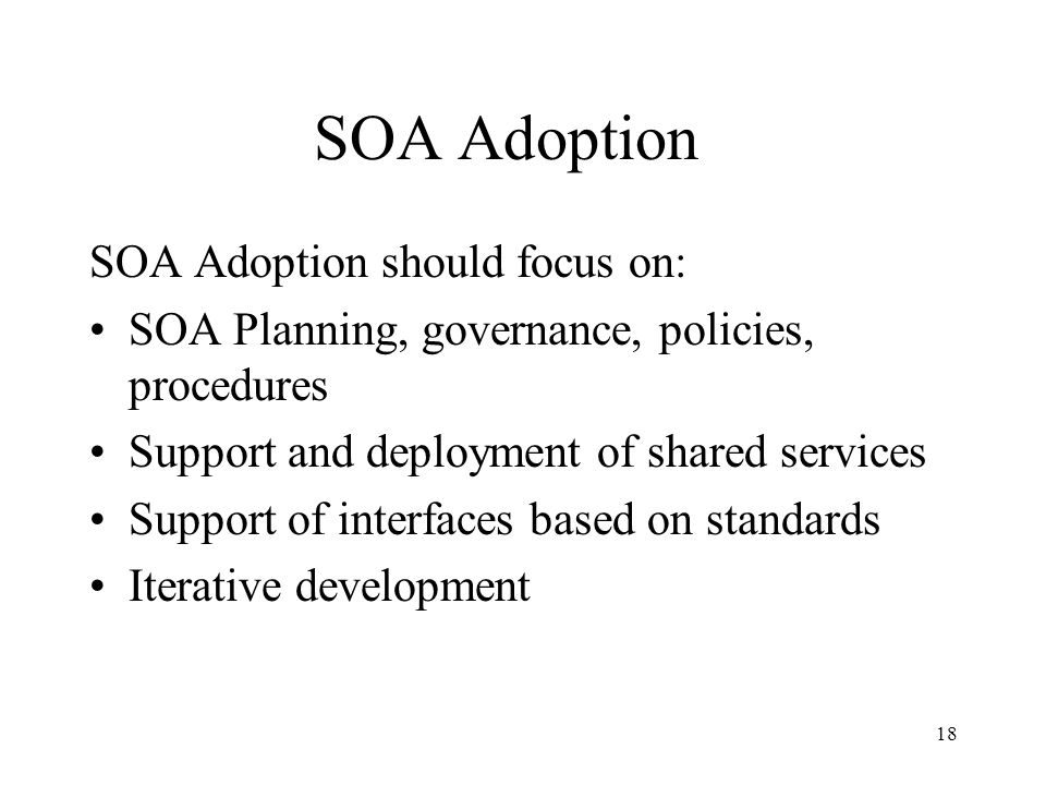 18 SOA Adoption SOA Adoption should focus on: SOA Planning, governance, policies, procedures Support and deployment of shared services Support of interfaces based on standards Iterative development