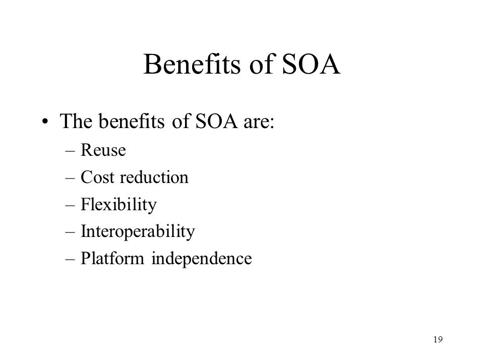 19 Benefits of SOA The benefits of SOA are: –Reuse –Cost reduction –Flexibility –Interoperability –Platform independence
