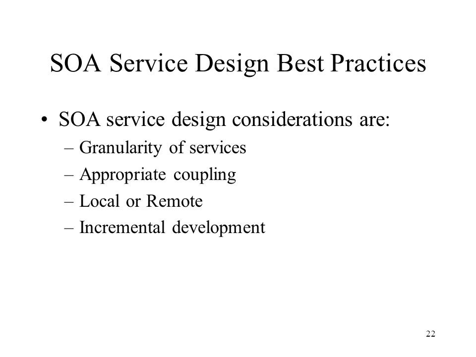 22 SOA Service Design Best Practices SOA service design considerations are: –Granularity of services –Appropriate coupling –Local or Remote –Incremental development