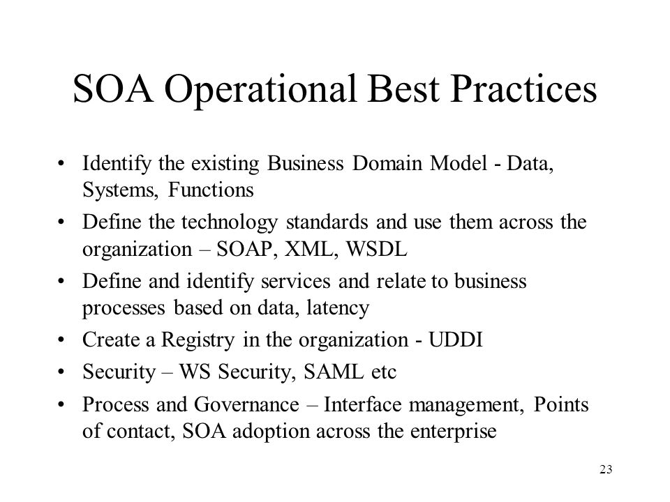 23 SOA Operational Best Practices Identify the existing Business Domain Model - Data, Systems, Functions Define the technology standards and use them across the organization – SOAP, XML, WSDL Define and identify services and relate to business processes based on data, latency Create a Registry in the organization - UDDI Security – WS Security, SAML etc Process and Governance – Interface management, Points of contact, SOA adoption across the enterprise
