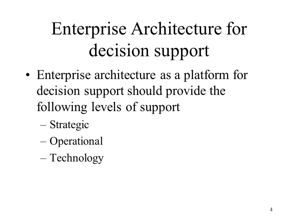 4 Enterprise Architecture for decision support Enterprise architecture as a platform for decision support should provide the following levels of support –Strategic –Operational –Technology
