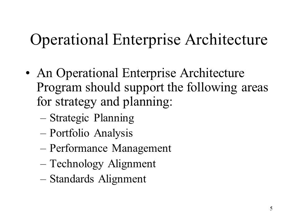 5 Operational Enterprise Architecture An Operational Enterprise Architecture Program should support the following areas for strategy and planning: –Strategic Planning –Portfolio Analysis –Performance Management –Technology Alignment –Standards Alignment