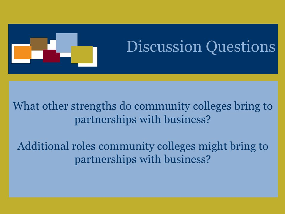 A Unique Voice Bridging Business and Policy to Shape the Competitiveness of the Workforce and Workplace 18 Discussion Questions What other strengths do community colleges bring to partnerships with business.