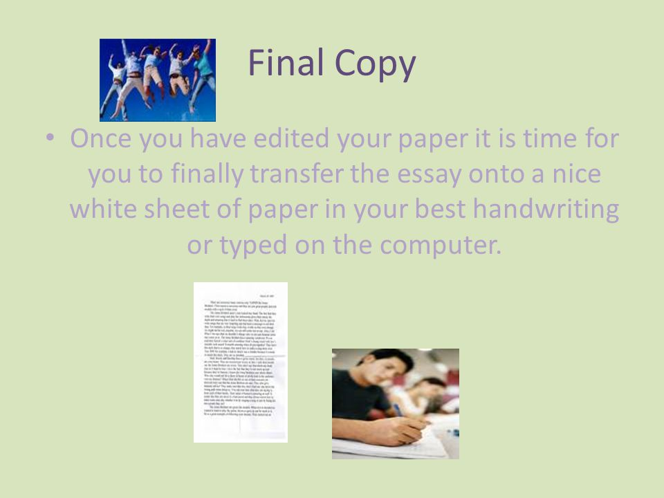 Final Copy Once you have edited your paper it is time for you to finally transfer the essay onto a nice white sheet of paper in your best handwriting or typed on the computer.