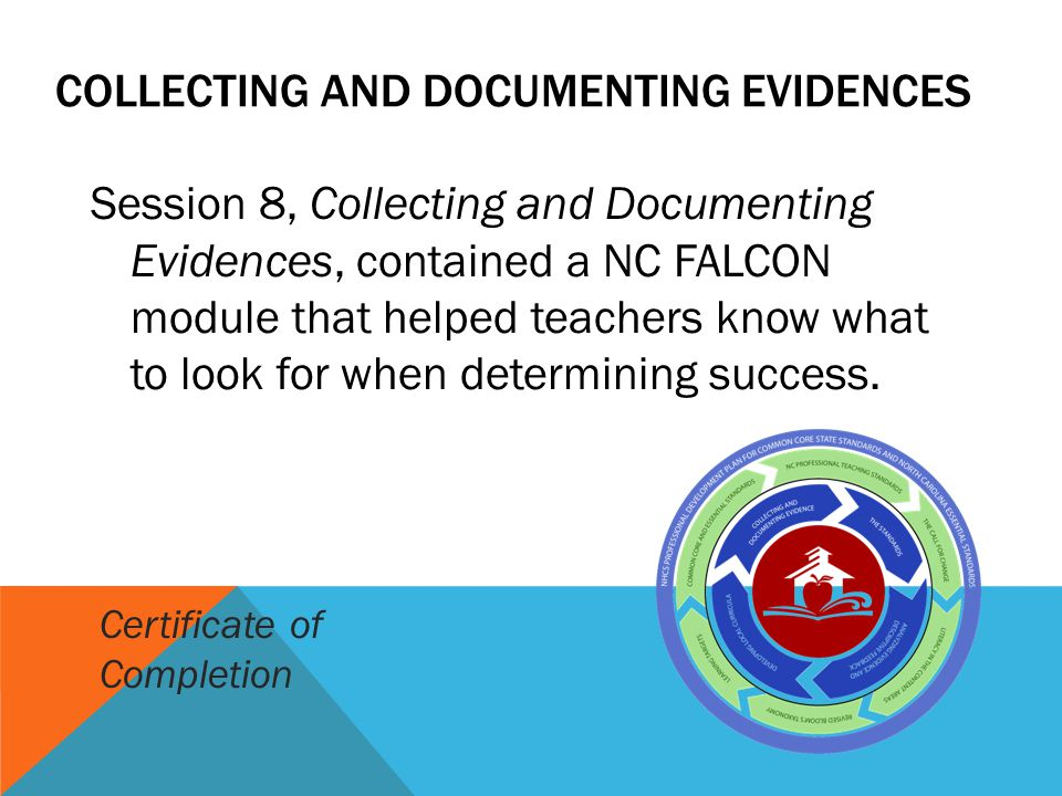 COLLECTING AND DOCUMENTING EVIDENCES Session 8, Collecting and Documenting Evidences, contained a NC FALCON module that helped teachers know what to look for when determining success.