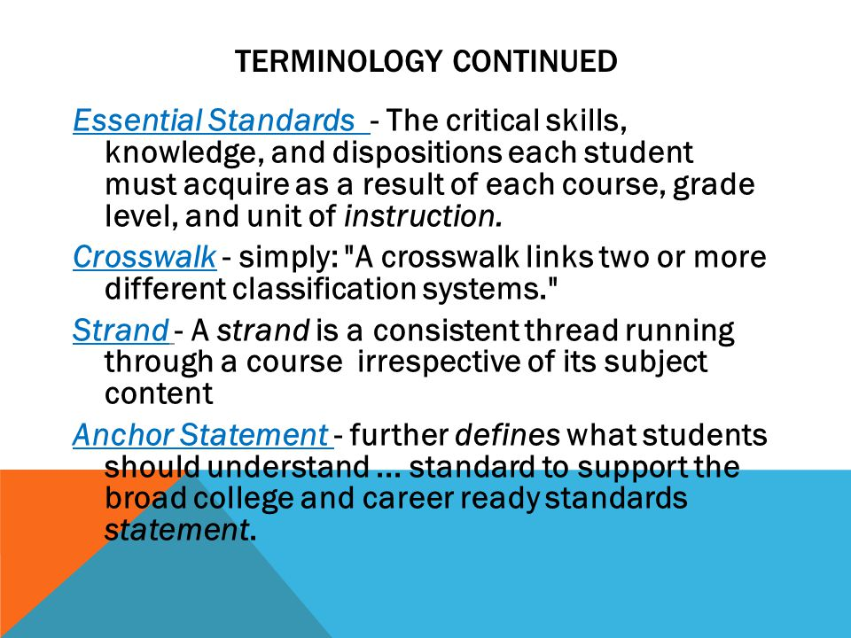 TERMINOLOGY CONTINUED Essential Standards - The critical skills, knowledge, and dispositions each student must acquire as a result of each course, grade level, and unit of instruction.