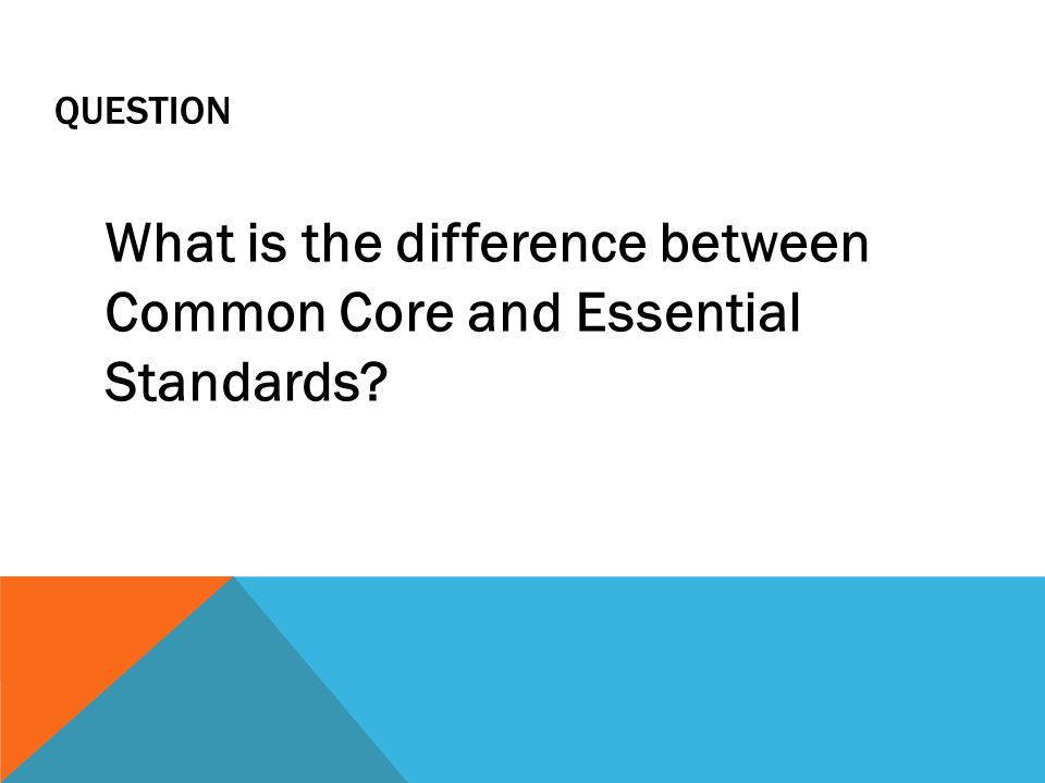 QUESTION What is the difference between Common Core and Essential Standards