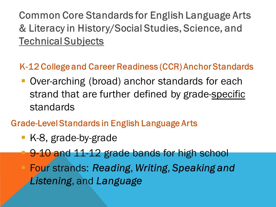 K-12 College and Career Readiness (CCR) Anchor Standards  Over-arching (broad) anchor standards for each strand that are further defined by grade-specific standards Grade-Level Standards in English Language Arts  K-8, grade-by-grade  9-10 and grade bands for high school  Four strands: Reading, Writing, Speaking and Listening, and Language Common Core Standards for English Language Arts & Literacy in History/Social Studies, Science, and Technical Subjects