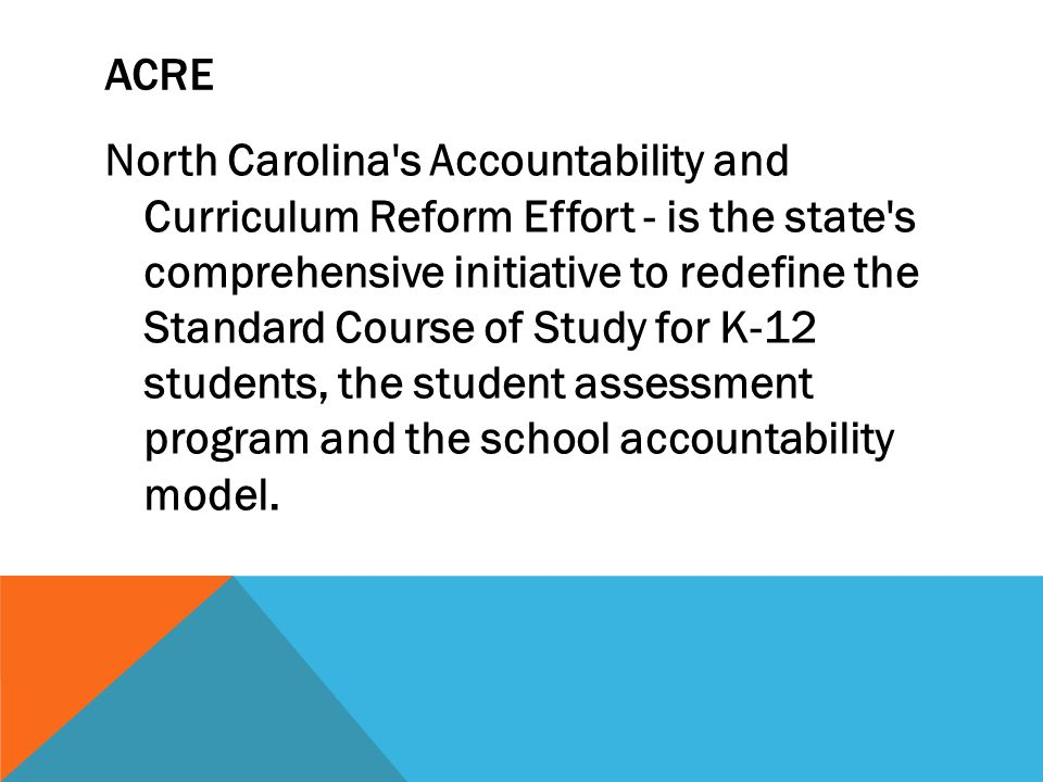 ACRE North Carolina s Accountability and Curriculum Reform Effort - is the state s comprehensive initiative to redefine the Standard Course of Study for K-12 students, the student assessment program and the school accountability model.
