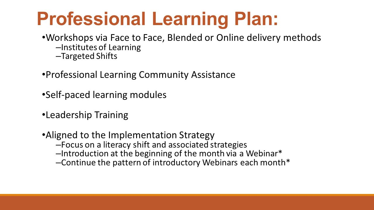 Professional Learning Plan: Workshops via Face to Face, Blended or Online delivery methods – Institutes of Learning – Targeted Shifts Professional Learning Community Assistance Self-paced learning modules Leadership Training Aligned to the Implementation Strategy – Focus on a literacy shift and associated strategies – Introduction at the beginning of the month via a Webinar* – Continue the pattern of introductory Webinars each month*