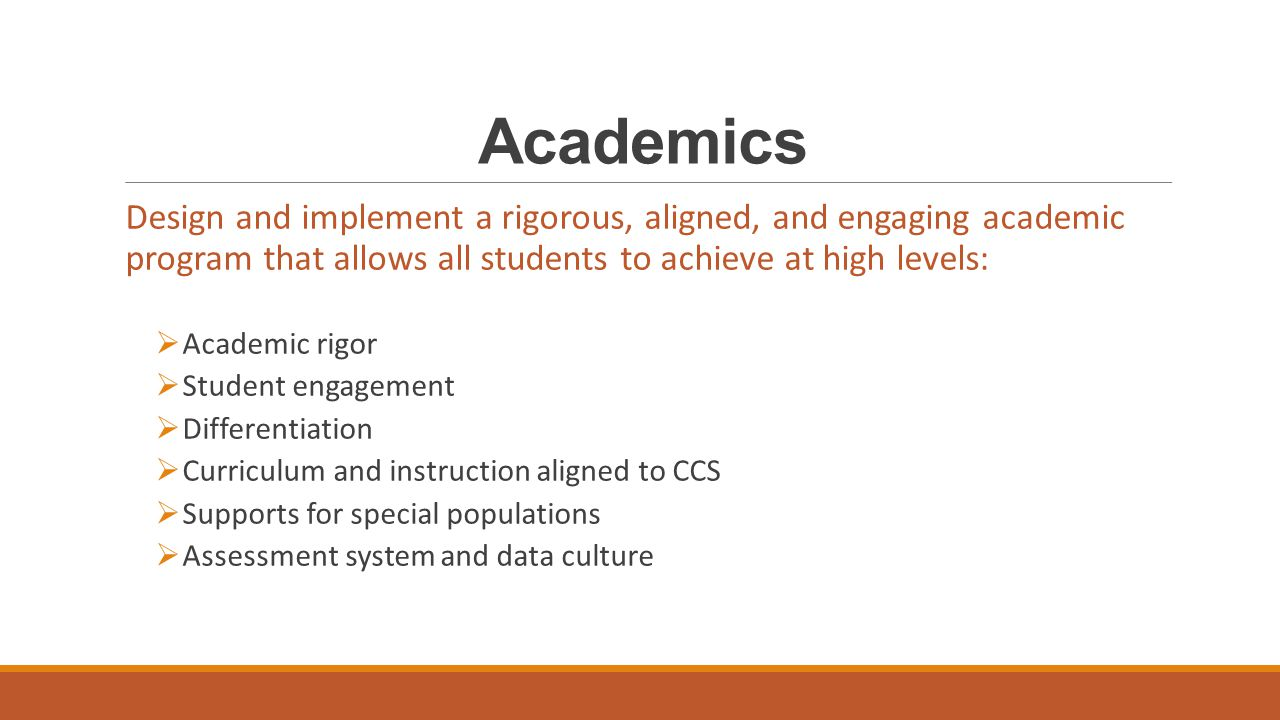 Academics Design and implement a rigorous, aligned, and engaging academic program that allows all students to achieve at high levels:  Academic rigor  Student engagement  Differentiation  Curriculum and instruction aligned to CCS  Supports for special populations  Assessment system and data culture