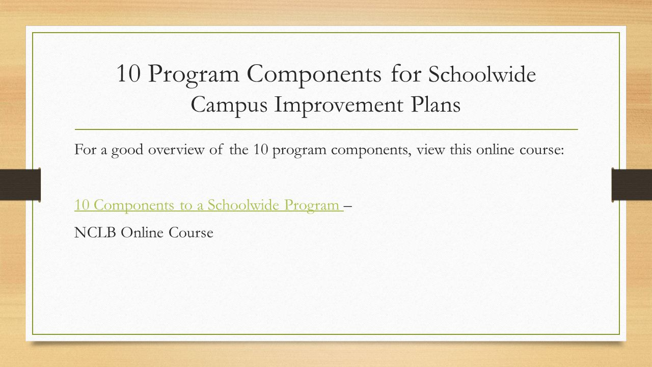 10 Program Components for Schoolwide Campus Improvement Plans For a good overview of the 10 program components, view this online course: 10 Components to a Schoolwide Program 10 Components to a Schoolwide Program – NCLB Online Course