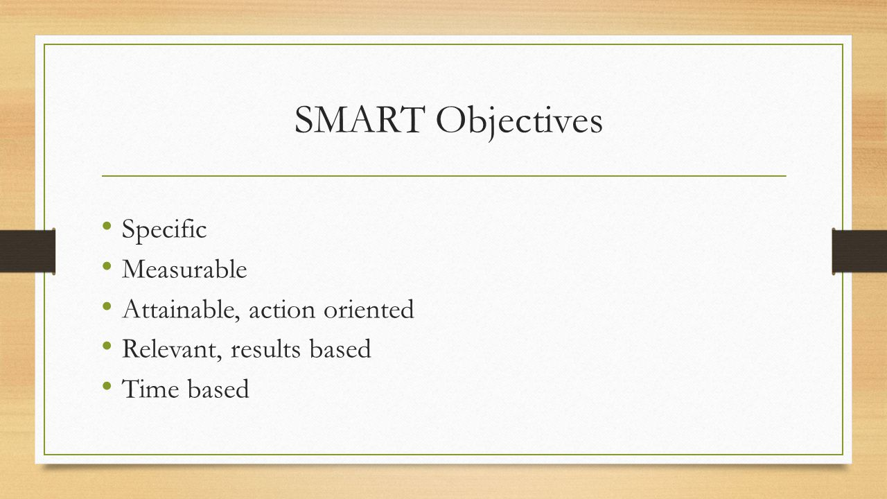 SMART Objectives Specific Measurable Attainable, action oriented Relevant, results based Time based