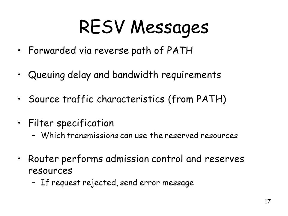17 RESV Messages Forwarded via reverse path of PATH Queuing delay and bandwidth requirements Source traffic characteristics (from PATH) Filter specification –Which transmissions can use the reserved resources Router performs admission control and reserves resources –If request rejected, send error message