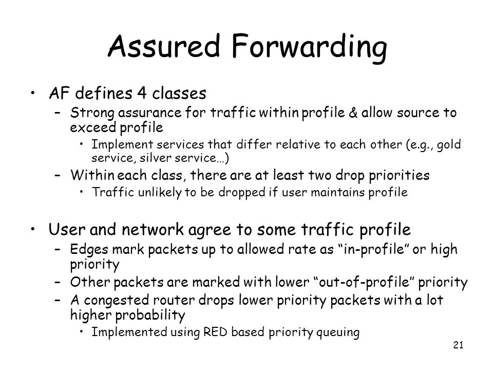 21 Assured Forwarding AF defines 4 classes –Strong assurance for traffic within profile & allow source to exceed profile Implement services that differ relative to each other (e.g., gold service, silver service…) –Within each class, there are at least two drop priorities Traffic unlikely to be dropped if user maintains profile User and network agree to some traffic profile –Edges mark packets up to allowed rate as in-profile or high priority –Other packets are marked with lower out-of-profile priority –A congested router drops lower priority packets with a lot higher probability Implemented using RED based priority queuing
