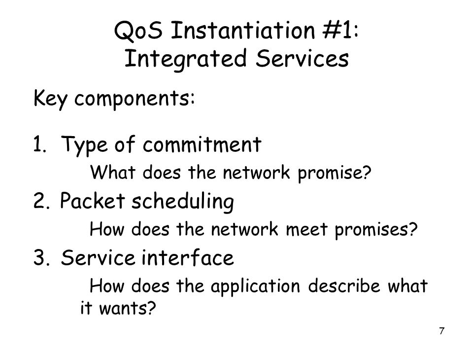 7 QoS Instantiation #1: Integrated Services Key components: 1.Type of commitment What does the network promise.
