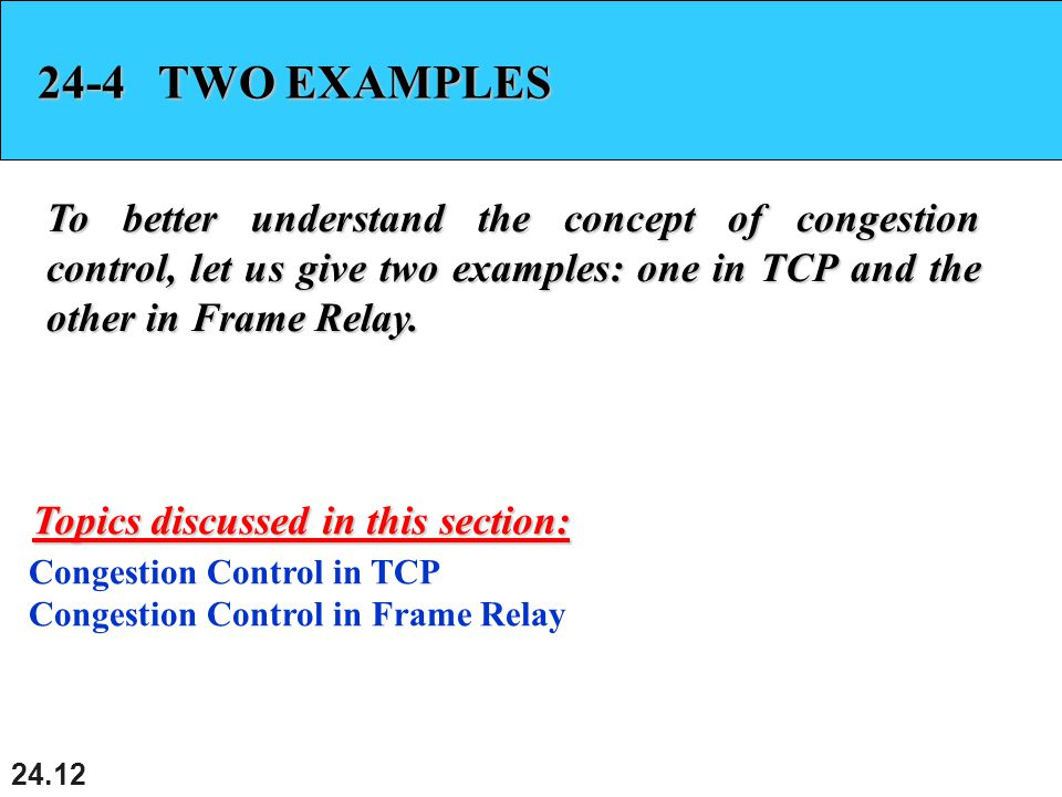 TWO EXAMPLES To better understand the concept of congestion control, let us give two examples: one in TCP and the other in Frame Relay.