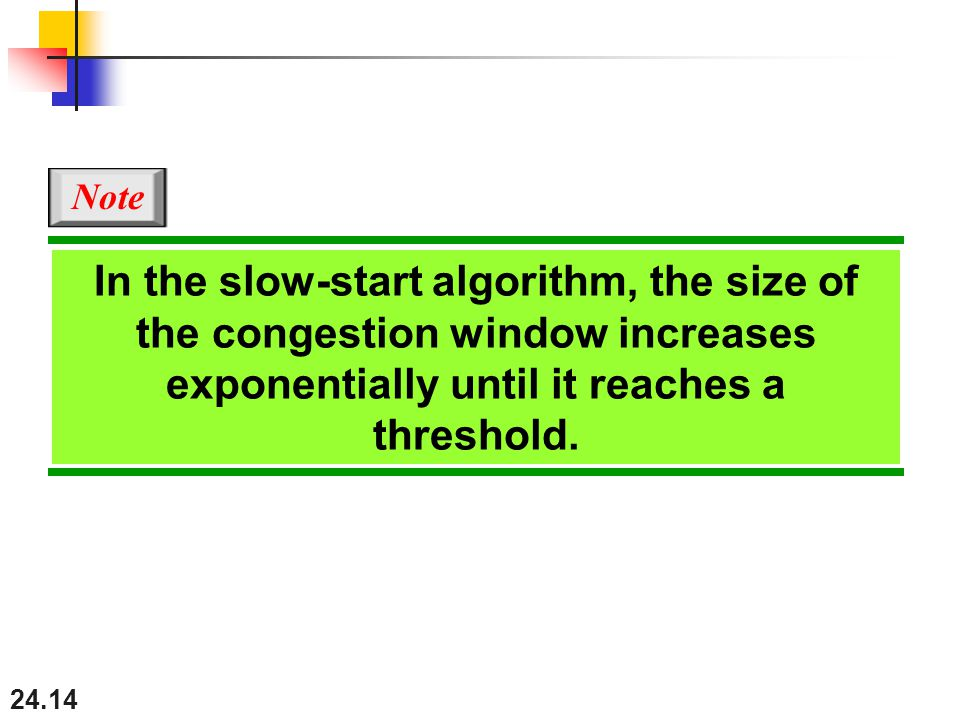 24.14 In the slow-start algorithm, the size of the congestion window increases exponentially until it reaches a threshold.